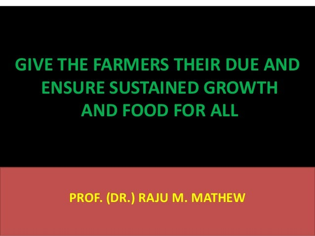 GIVE THE FARMERS THEIR DUE AND ENSURE SUSTAINED GROWTH AND FOOD FOR ALL  PROF. (DR.) RAJU M. MATHEW