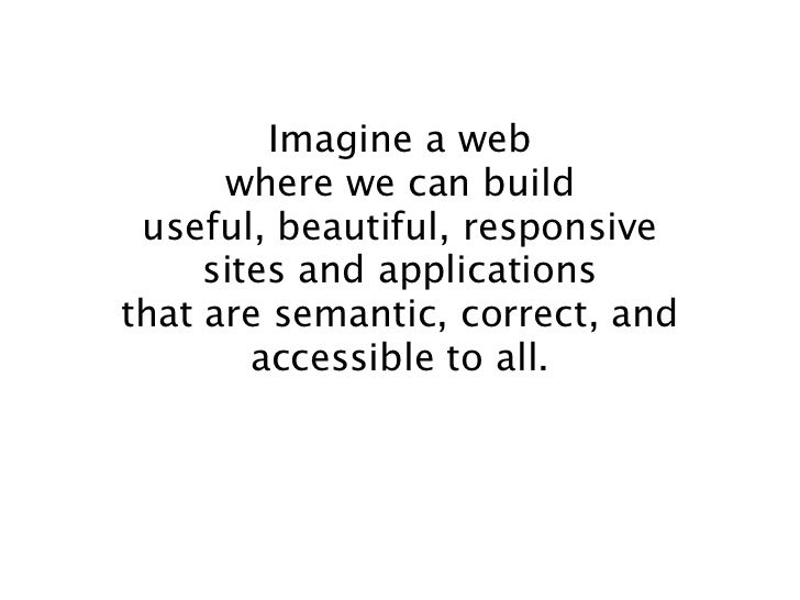 Imagine a web      where we can build useful, beautiful, responsive     sites and applicationsthat are semantic, correct, ...
