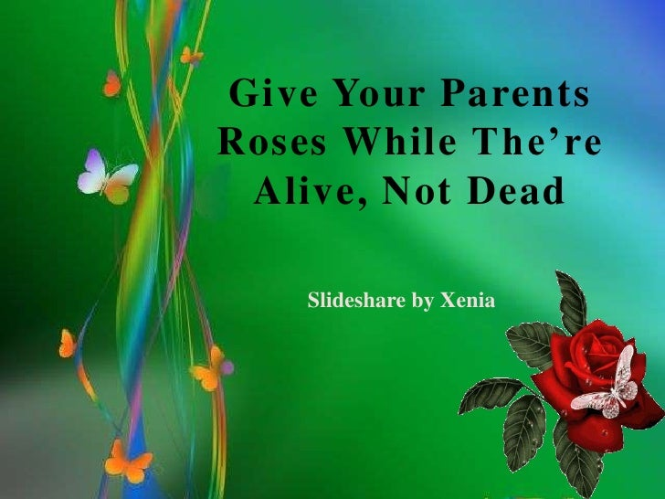 Give your parents roses while the're alive,