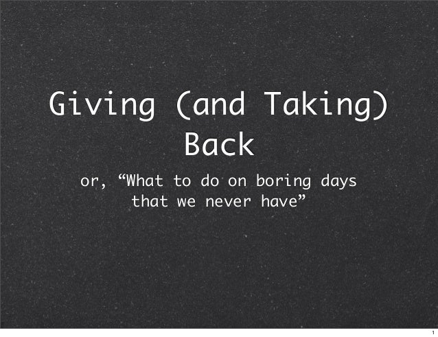 """Giving (and Taking) Back or, """"What to do on boring days that we never have""""  1"""