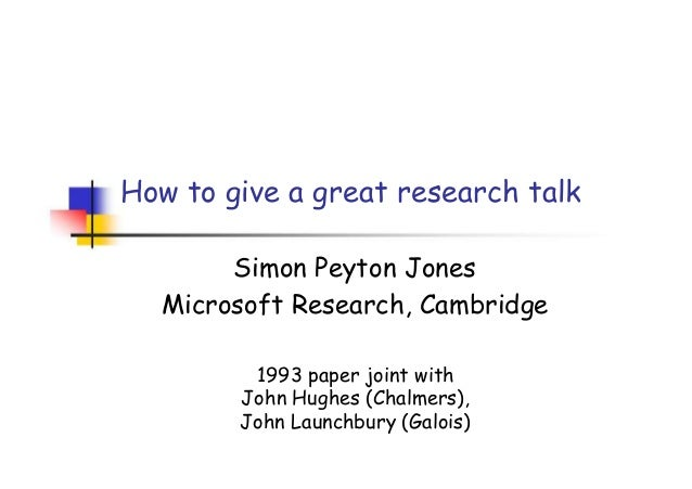 How to give a great research talk Simon Peyton Jones Microsoft Research, Cambridge 1993 paper joint with John Hughes (Chal...