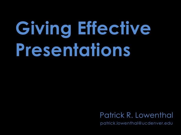 Giving Effective Presentations<br />Patrick R. Lowenthal<br />patrick.lowenthal@ucdenver.edu<br />