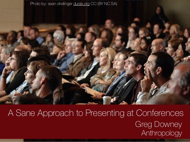 A Sane Approach to Presenting at Conferences Greg Downey Anthropology Photo by: sean dreilinger durak.org CC (BY NC SA)