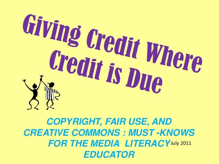 Giving Credit Where Credit is Due<br />COPYRIGHT, FAIR USE, AND CREATIVE COMMONS : MUST -KNOWS FOR THE MEDIA  LITERACY  ED...