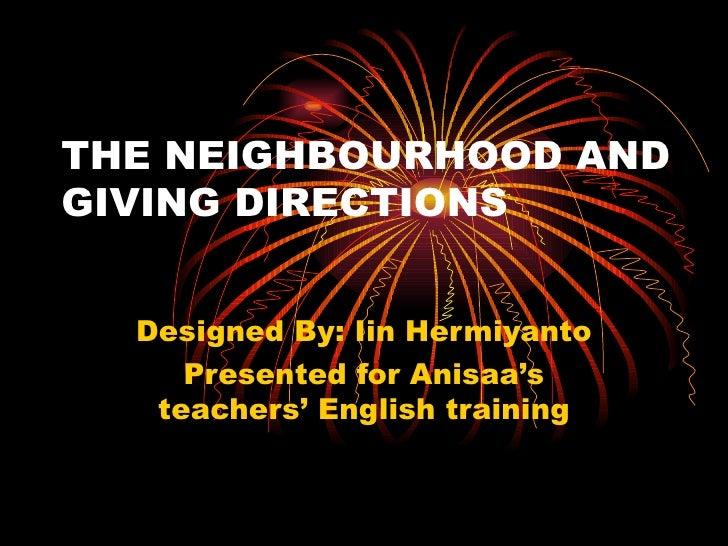THE NEIGHBOURHOOD ANDGIVING DIRECTIONS           Designed By: Iin Hermiyanto              Presented for Anisaa's          ...