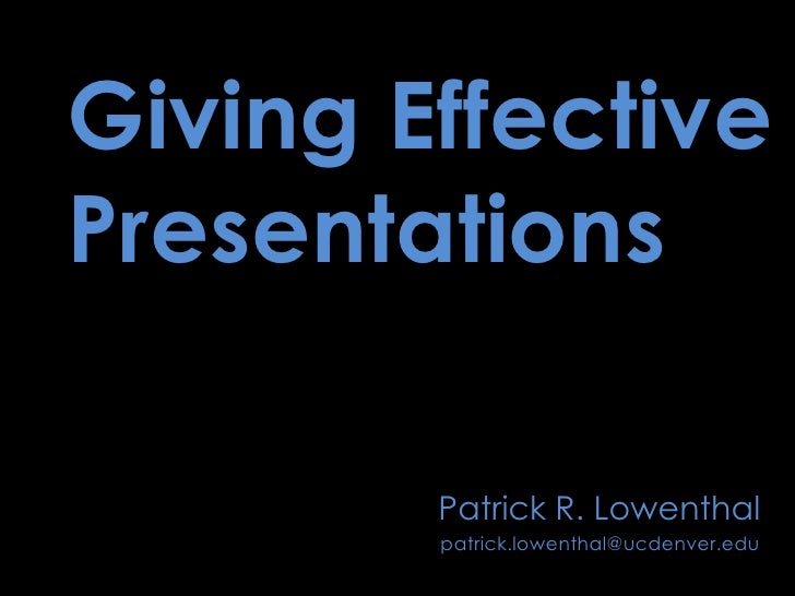 Giving Effective Presentations<br />Patrick R. Lowenthal<br />patrick.lowenthal@ucdenver.edu<br />