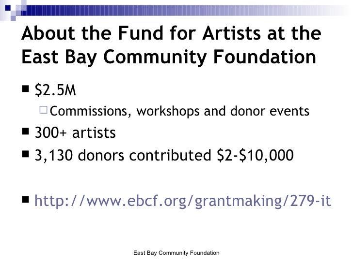 About the Fund for Artists at the East Bay Community Foundation <ul><li>$2.5M  </li></ul><ul><ul><li>Commissions, workshop...