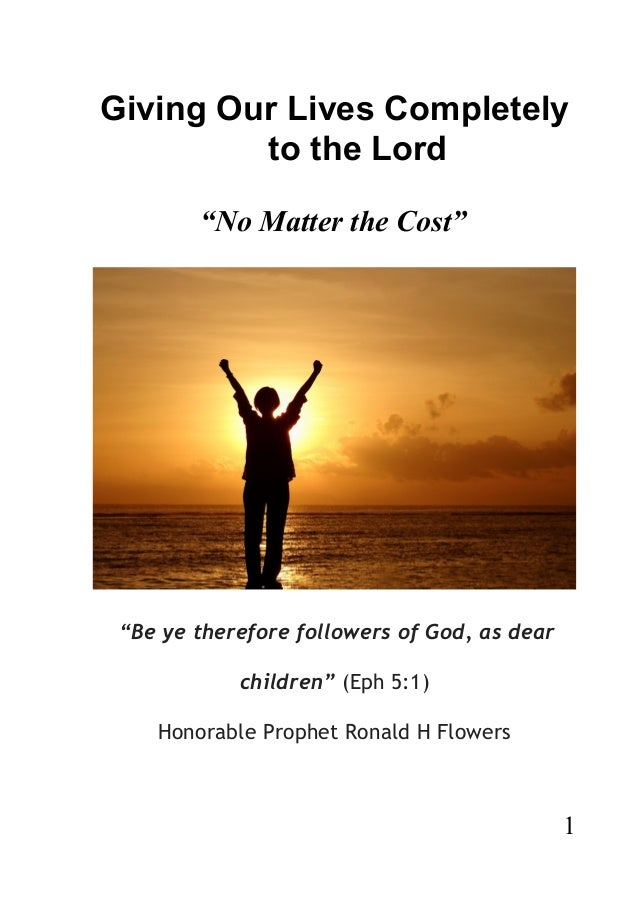 """Giving Our Lives Completely to the Lord """"No Matter the Cost"""" """"Be ye therefore followers of God, as dear children"""" (Eph 5:1..."""