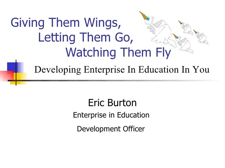 Giving Them Wings,    Letting Them Go,   Watching Them Fly Eric Burton Enterprise in Education  Development Officer   Deve...