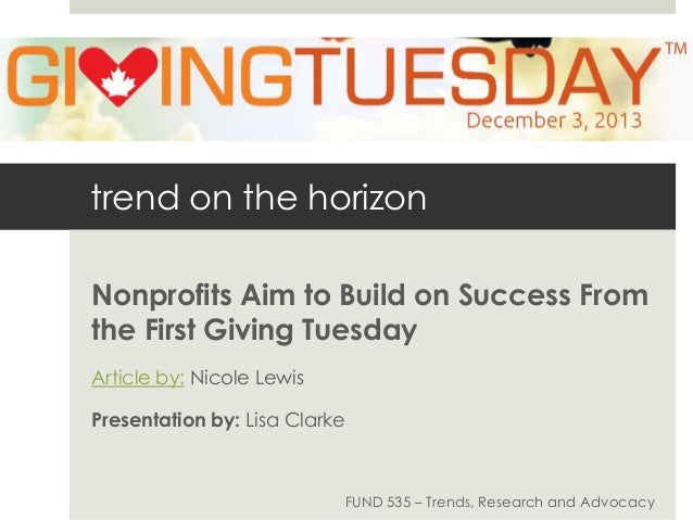 trend on the horizon Nonprofits Aim to Build on Success From the First Giving Tuesday Article by: Nicole Lewis Presentatio...