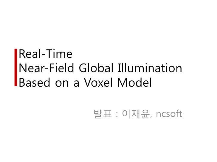 Real-TimeNear-Field Global IlluminationBased on a Voxel Model             발표 : 이재윤, ncsoft