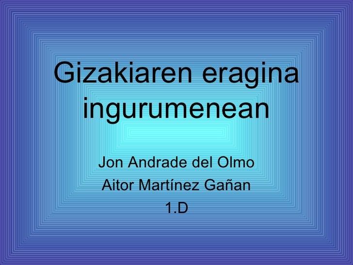 Gizakiaren eragina  ingurumenean   Jon Andrade del Olmo   Aitor Martínez Gañan            1.D