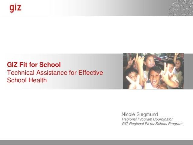 GIZ Fit for SchoolTechnical Assistance for EffectiveSchool Health                                     Nicole Siegmund     ...
