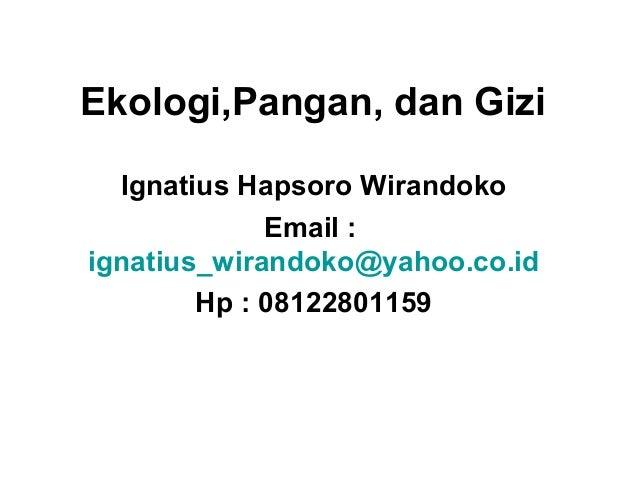 Ekologi,Pangan, dan Gizi Ignatius Hapsoro Wirandoko Email : ignatius_wirandoko@yahoo.co.id Hp : 08122801159