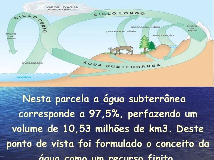 <ul><li>Nesta parcela a água subterrânea corresponde a 97,5%, perfazendo um volume de 10,53 milhões de km3. Deste ponto de...