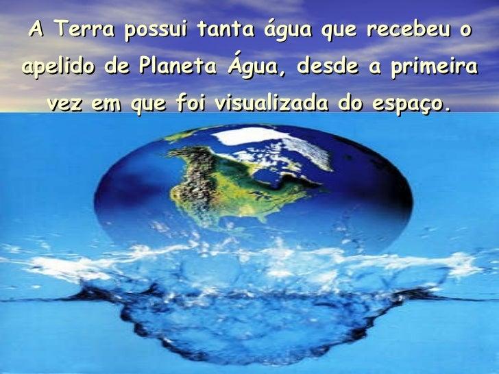 A Terra possui tanta água que recebeu o apelido de Planeta Água, desde a primeira vez em que foi visualizada do espaço.
