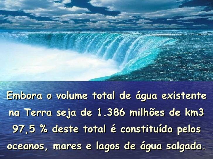 Embora o volume total de água existente na Terra seja de 1.386 milhões de km3 97,5 % deste total é constituído pelos ocean...