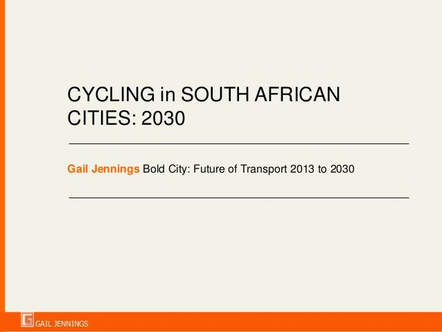 CYCLING in SOUTH AFRICAN CITIES: 2030 Gail Jennings Bold City: Future of Transport 2013 to 2030  GAIL JENNINGS