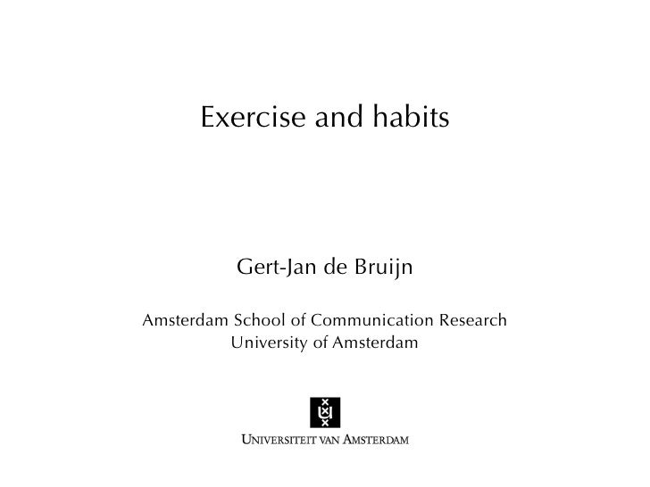 Exercise and habits          Gert-Jan de BruijnAmsterdam School of Communication Research         University of Amsterdam