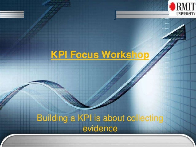 KPI Focus Workshop Building a KPI is about collecting evidence