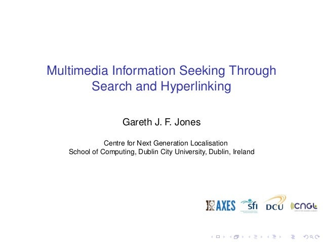 Multimedia Information Seeking Through Search and Hyperlinking Gareth J. F. Jones Centre for Next Generation Localisation ...