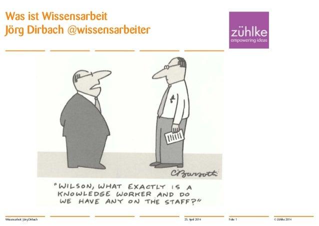 Was ist Wissensarbeit  Jörg Dirbach @wissensarbeiter  Wissensarbeit | Jörg Dirbach 25. April 2014 Folie 1  © Zühlke 2014