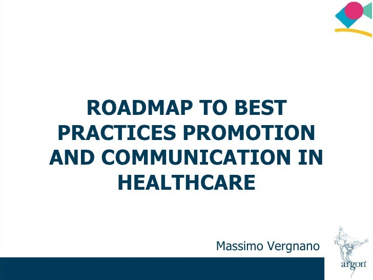 ROADMAP TO BEST  PRACTICES PROMOTION AND COMMUNICATION IN      HEALTHCARE              Massimo Vergnano