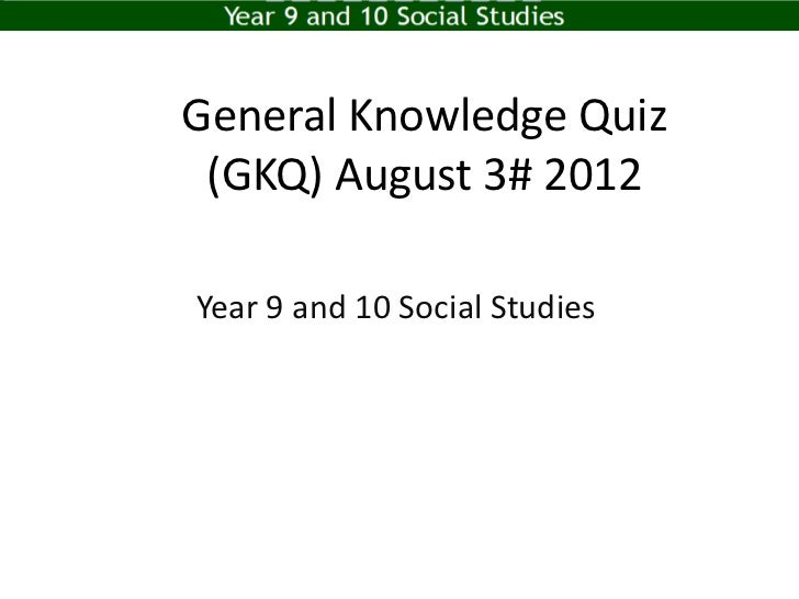 General Knowledge Quiz (GKQ) August 3# 2012Year 9 and 10 Social Studies