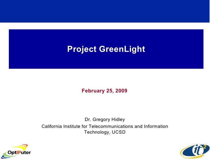 Project GreenLight February 25, 2009 Dr. Gregory Hidley California Institute for Telecommunications and Information Techno...