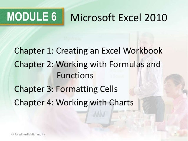 MODULE 6  Microsoft Excel 2010  Chapter 1: Creating an Excel Workbook Chapter 2: Working with Formulas and Functions Chapt...