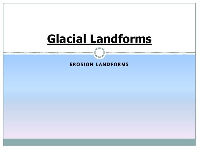 E R O S I O N L A N D F O R M S Glacial Landforms