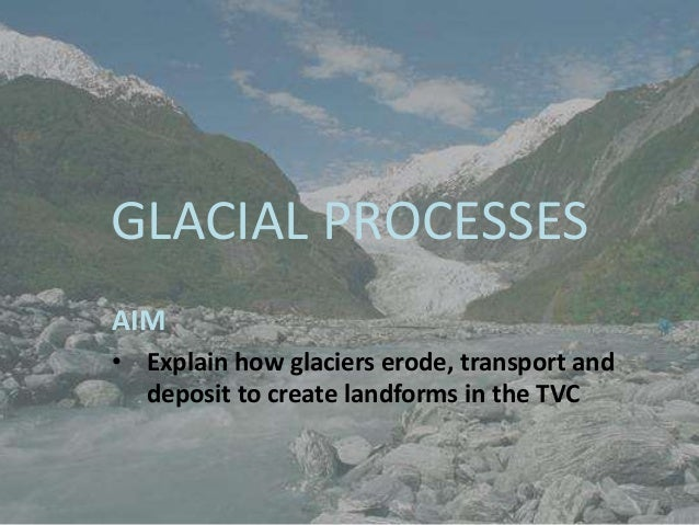 GLACIAL PROCESSESAIM• Explain how glaciers erode, transport and  deposit to create landforms in the TVC