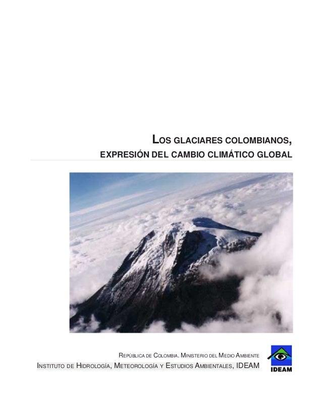 LOS GLACIARES COLOMBIANOS,EXPRESIÓN DEL CAMBIO CLIMÁTICO GLOBALREPÚBLICA DE COLOMBIA. MINISTERIO DEL MEDIO AMBIENTEINSTITU...