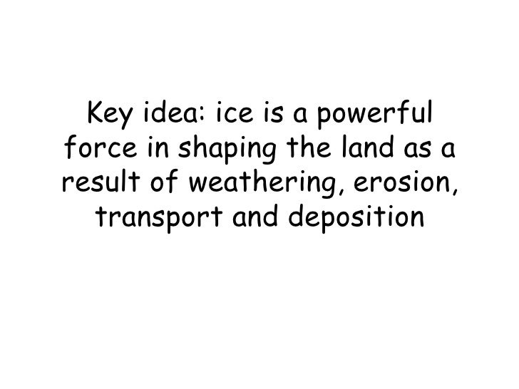 Key idea: ice is a powerful force in shaping the land as a result of weathering, erosion, transport and deposition