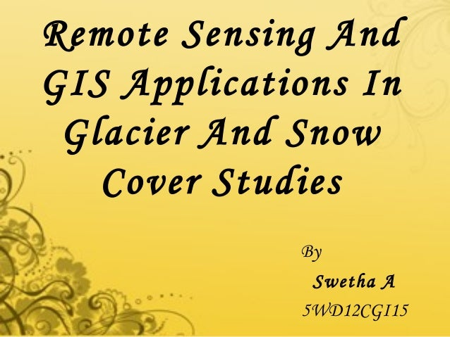 Remote Sensing AndGIS Applications InGlacier And SnowCover StudiesBySwetha A5WD12CGI15