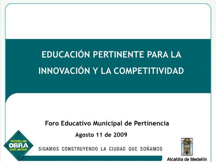 EDUCACIÓN PERTINENTE PARA LA <br />INNOVACIÓN Y LA COMPETITIVIDAD<br />Foro Educativo Municipal de Pertinencia<br />Agosto...