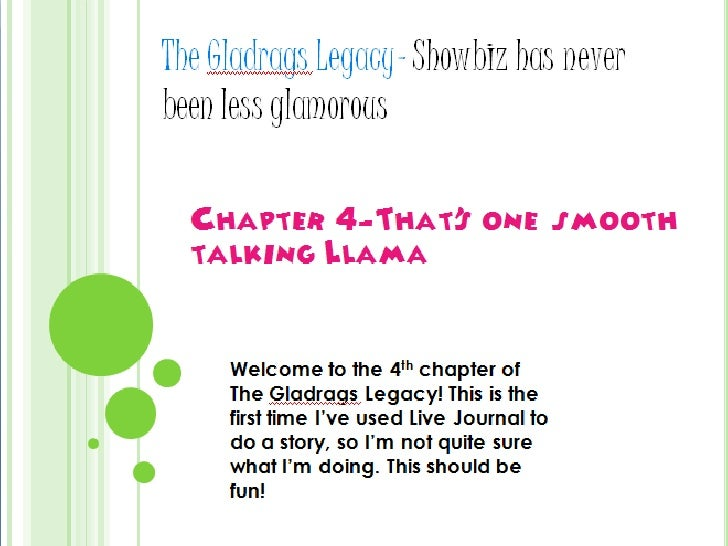 The Gladrags Legacy- Showbiz has never been less glamorous<br />Chapter 4-That's one smooth talking Llama<br />Welcome to ...