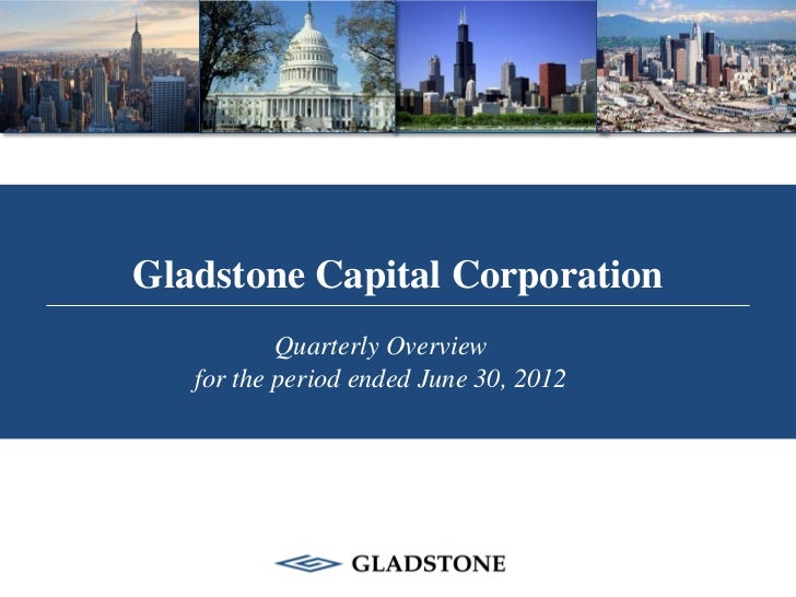 Gladstone Capital Corporation           Quarterly Overview   for the period ended June 30, 2012