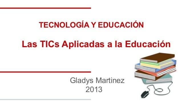 TECNOLOGÍA Y EDUCACIÓN  Las TICs Aplicadas a la Educación  Gladys Martinez 2013