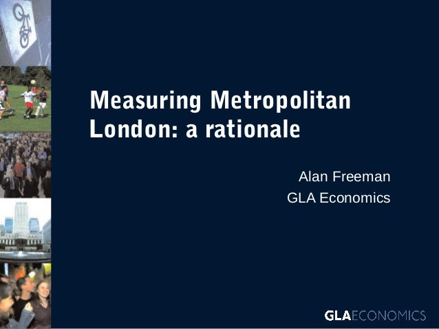 Measuring Metropolitan London: a rationale Alan Freeman GLA Economics
