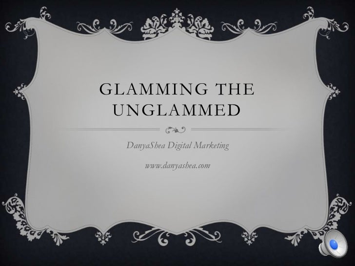 Glamming the UnGlammed<br />DanyaShea Digital Marketing<br />www.danyashea.com<br />