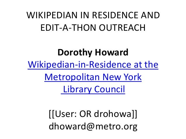 WIKIPEDIAN IN RESIDENCE AND EDIT-A-THON OUTREACH Dorothy Howard Wikipedian-in-Residence at the Metropolitan New York Libra...