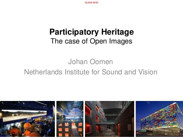 Participatory Heritage The case of Open Images Johan Oomen Netherlands Institute for Sound and Vision GLAM-WIKI