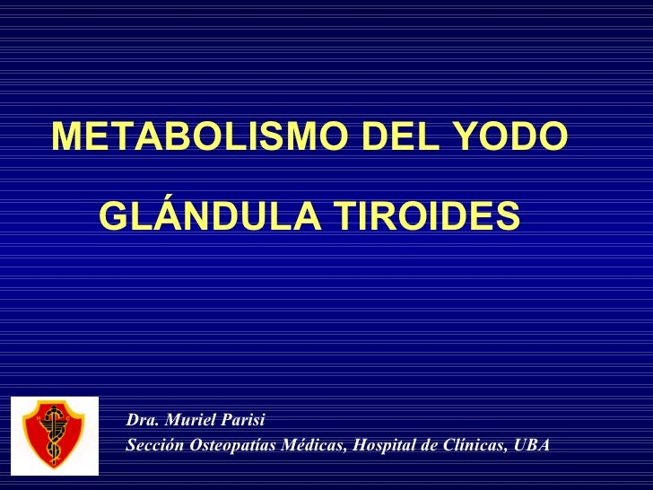 METABOLISMO DEL YODO GLÁNDULA TIROIDES Dra. Muriel Parisi Sección Osteopatías Médicas, Hospital de Clínicas, UBA
