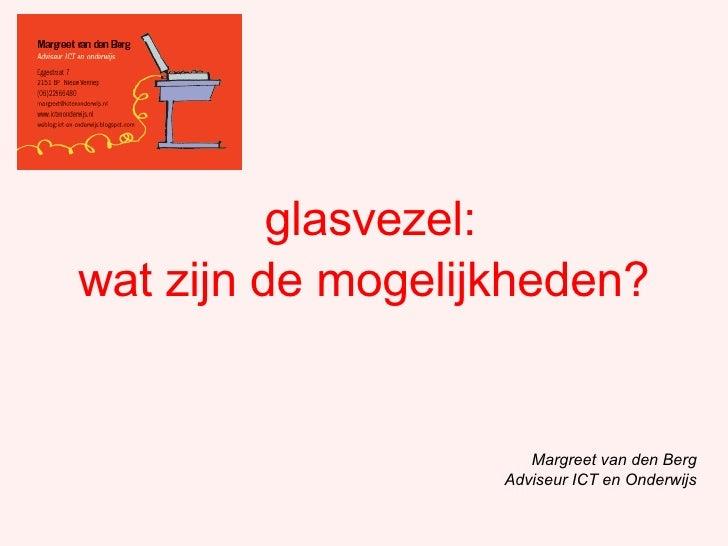 glasvezel: Margreet van den Berg Adviseur ICT en Onderwijs wat zijn de mogelijkheden?