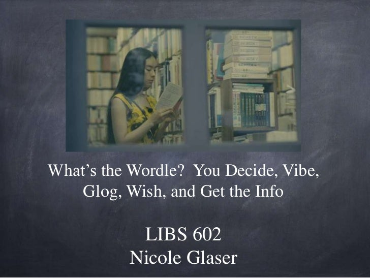 What's the Wordle? You Decide, Vibe,    Glog, Wish, and Get the Info           LIBS 602          Nicole Glaser