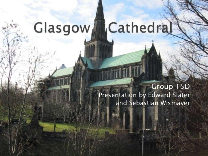 Glasgow    Cathedral<br />Group 15D<br />Presentation by Edward Slater <br />and Sebastian Wismayer<br />