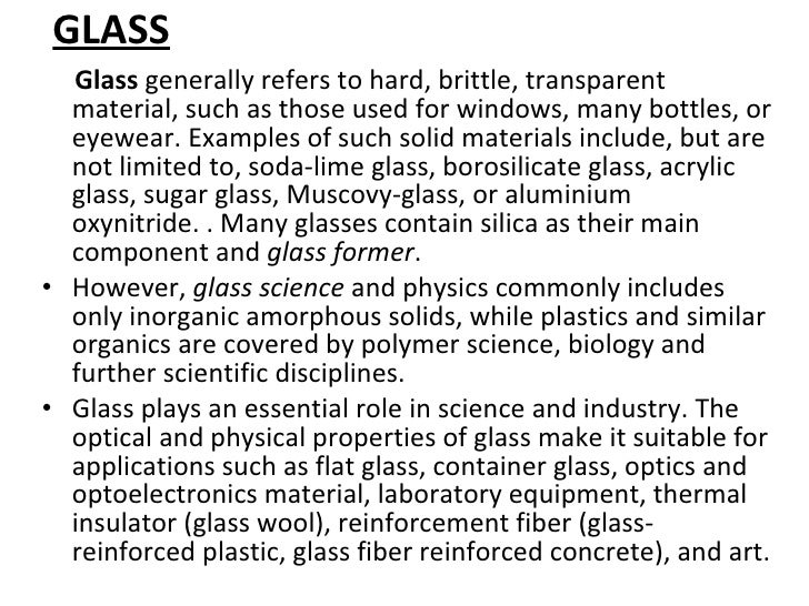 GLASS <ul><li>Glass  generally refers to hard, brittle, transparent material, such as those used for windows, many bottles...