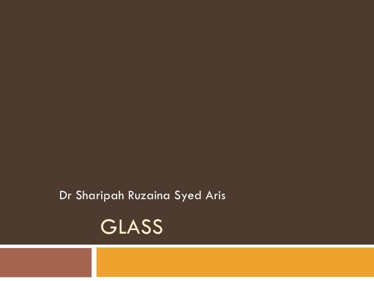 GLASS Dr Sharipah Ruzaina Syed Aris