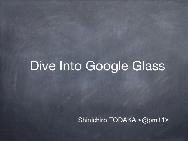 Dive Into Google GlassShinichiro TODAKA <@pm11>